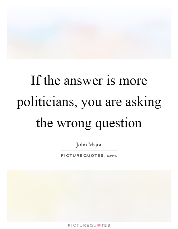 If the answer is more politicians, you are asking the wrong question Picture Quote #1