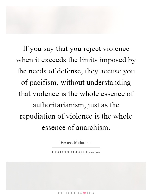 If you say that you reject violence when it exceeds the limits imposed by the needs of defense, they accuse you of pacifism, without understanding that violence is the whole essence of authoritarianism, just as the repudiation of violence is the whole essence of anarchism Picture Quote #1