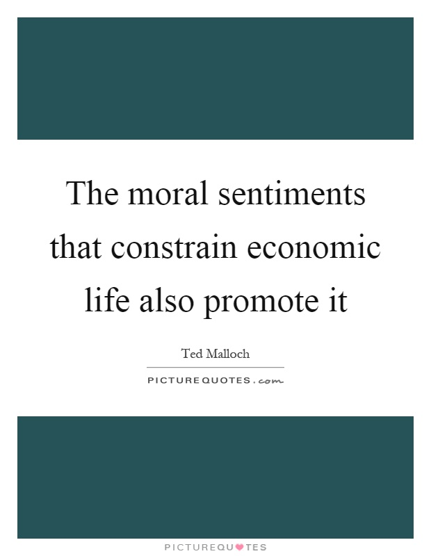 The moral sentiments that constrain economic life also promote it Picture Quote #1