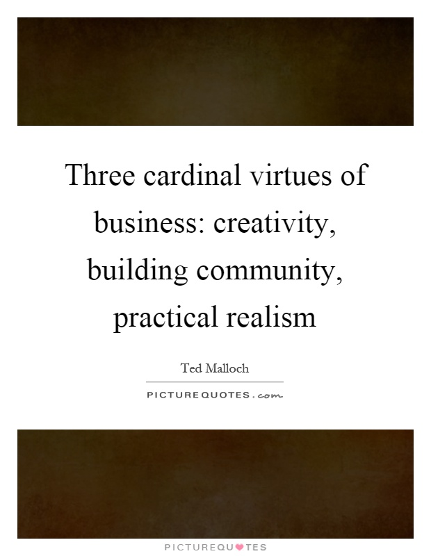 Three cardinal virtues of business: creativity, building community, practical realism Picture Quote #1