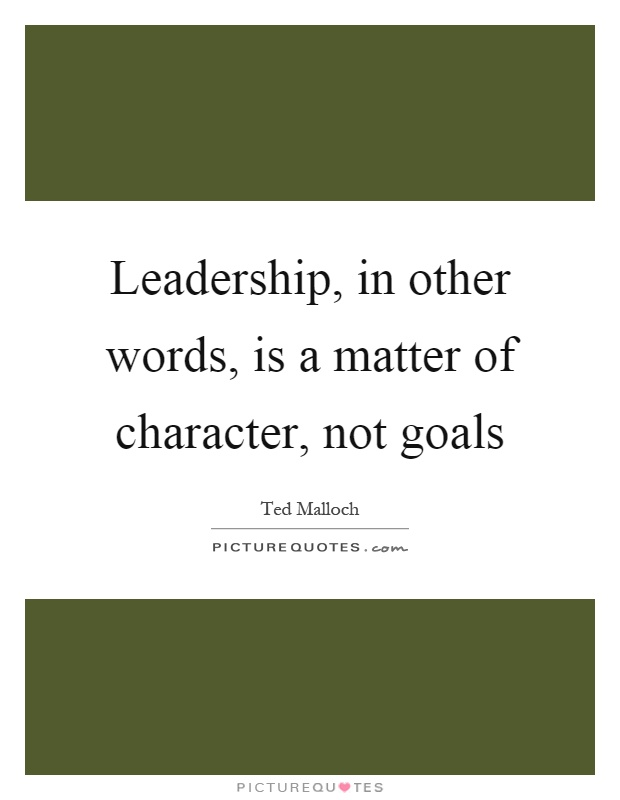 Leadership, in other words, is a matter of character, not goals Picture Quote #1