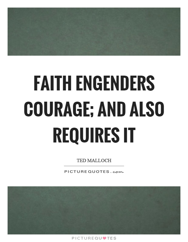 Faith engenders courage; and also requires it Picture Quote #1