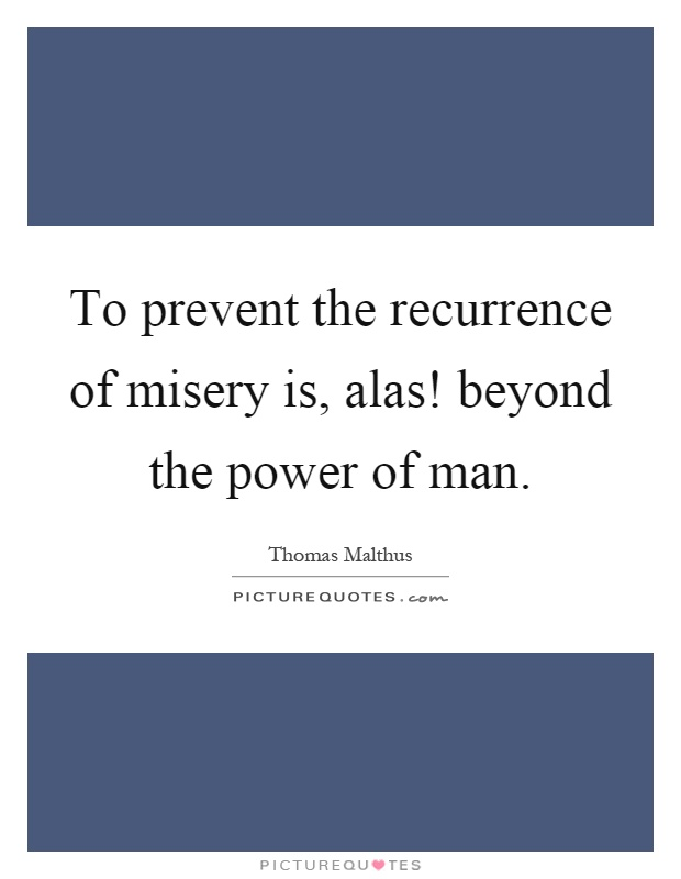 To prevent the recurrence of misery is, alas! beyond the power of man Picture Quote #1