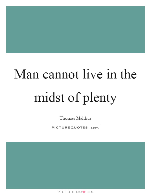 Man cannot live in the midst of plenty Picture Quote #1