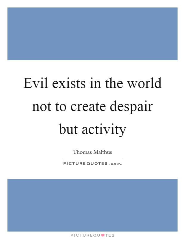 Evil exists in the world not to create despair but activity Picture Quote #1