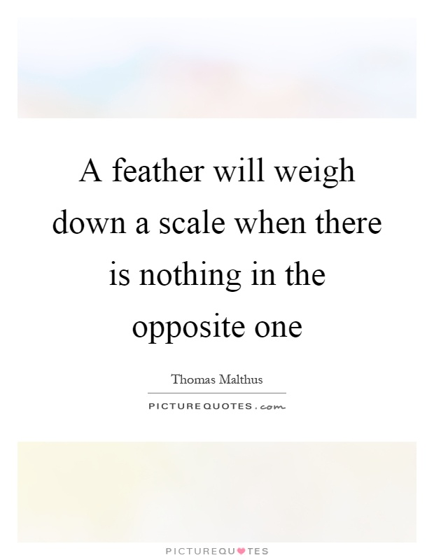 A feather will weigh down a scale when there is nothing in the opposite one Picture Quote #1
