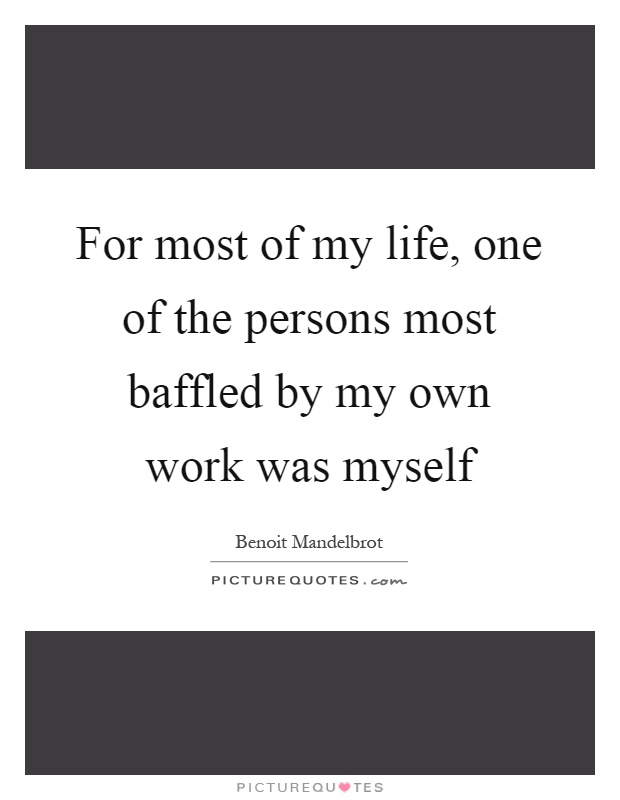 For most of my life, one of the persons most baffled by my own work was myself Picture Quote #1