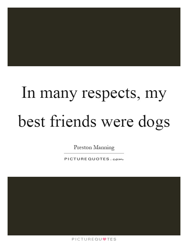 In many respects, my best friends were dogs Picture Quote #1