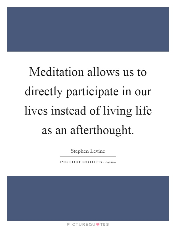 Meditation allows us to directly participate in our lives instead of living life as an afterthought Picture Quote #1