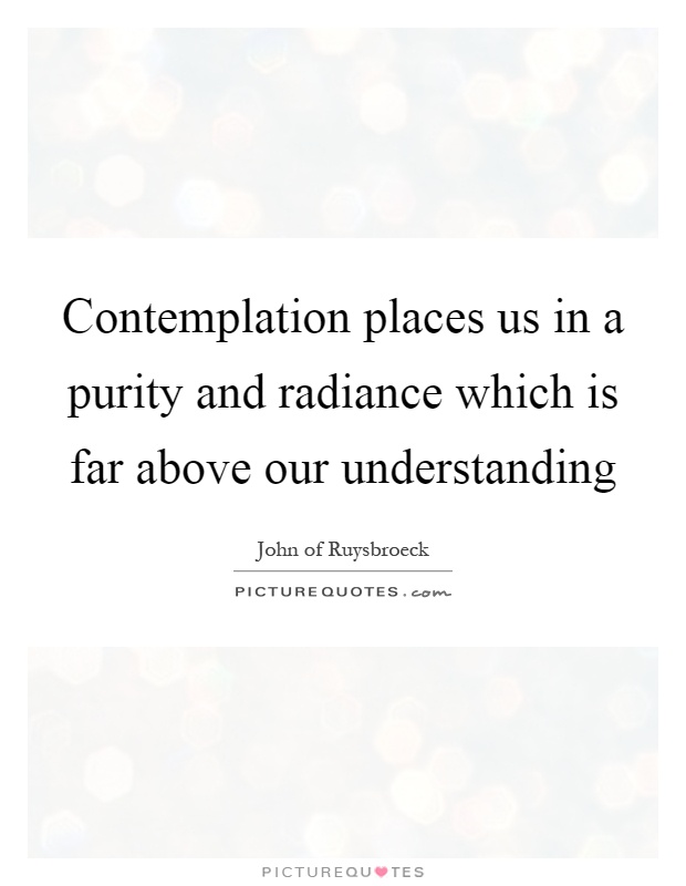 Contemplation places us in a purity and radiance which is far above our understanding Picture Quote #1