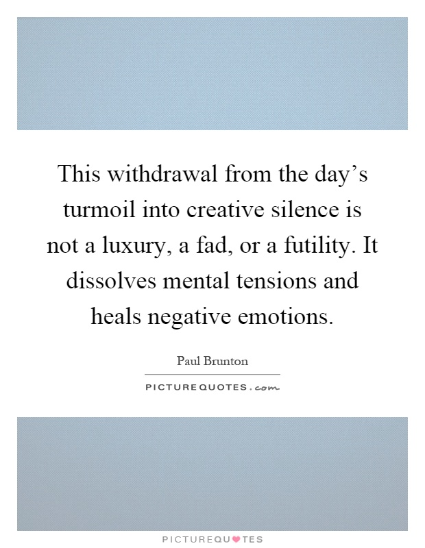 This withdrawal from the day's turmoil into creative silence is not a luxury, a fad, or a futility. It dissolves mental tensions and heals negative emotions Picture Quote #1