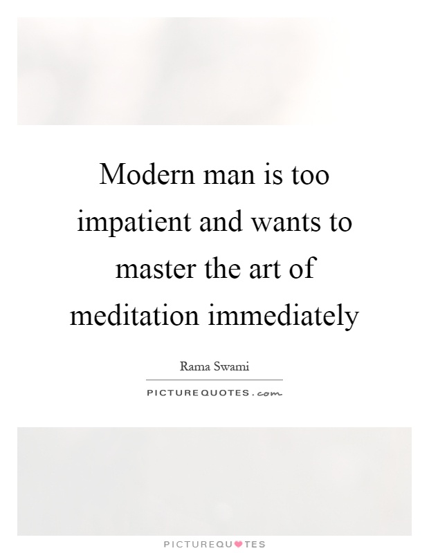 Modern man is too impatient and wants to master the art of meditation immediately Picture Quote #1