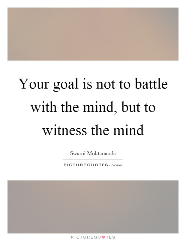 Your goal is not to battle with the mind, but to witness the mind Picture Quote #1