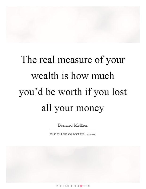 The real measure of your wealth is how much you'd be worth if you lost all your money Picture Quote #1