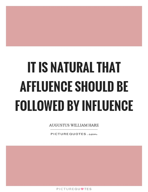 It is natural that affluence should be followed by influence Picture Quote #1