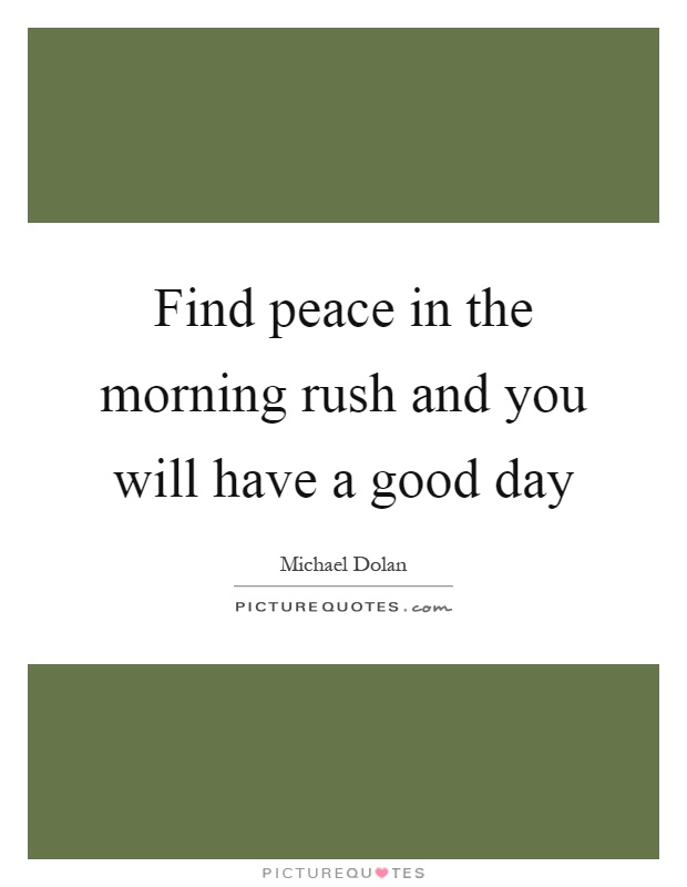 Find peace in the morning rush and you will have a good day Picture Quote #1