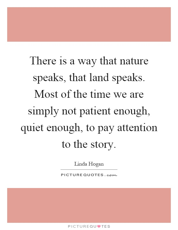 There is a way that nature speaks, that land speaks. Most of the time we are simply not patient enough, quiet enough, to pay attention to the story Picture Quote #1