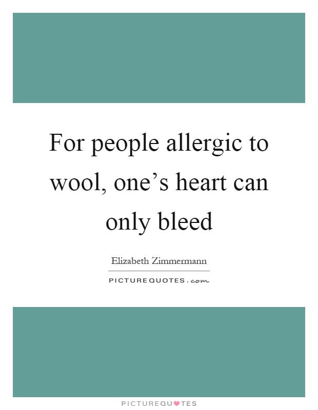 For people allergic to wool, one's heart can only bleed Picture Quote #1