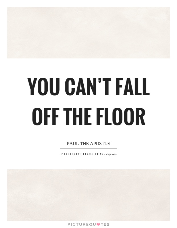 You can't fall off the floor Picture Quote #1
