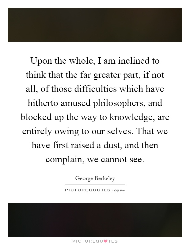 Upon the whole, I am inclined to think that the far greater part, if not all, of those difficulties which have hitherto amused philosophers, and blocked up the way to knowledge, are entirely owing to our selves. That we have first raised a dust, and then complain, we cannot see Picture Quote #1