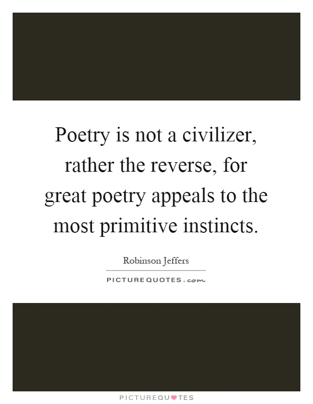 Poetry is not a civilizer, rather the reverse, for great poetry appeals to the most primitive instincts Picture Quote #1