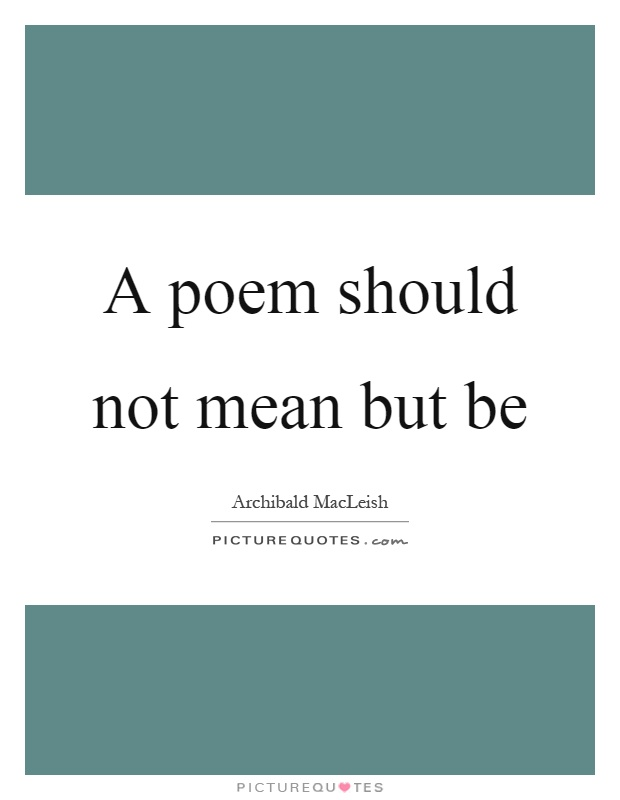 A poem should not mean but be Picture Quote #1