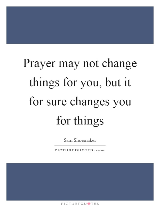 Prayer may not change things for you, but it for sure changes you for things Picture Quote #1