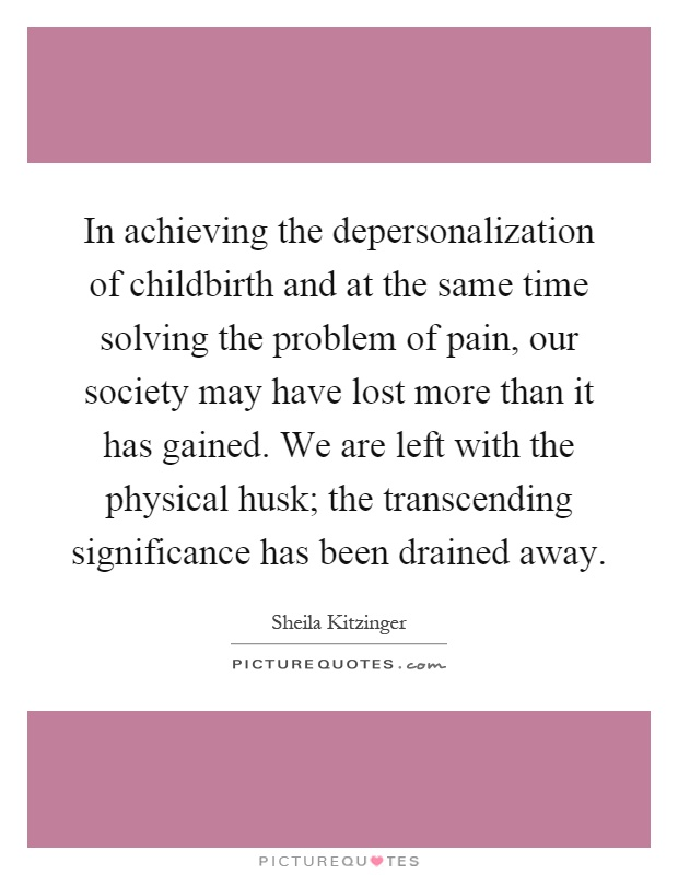 In achieving the depersonalization of childbirth and at the same time solving the problem of pain, our society may have lost more than it has gained. We are left with the physical husk; the transcending significance has been drained away Picture Quote #1