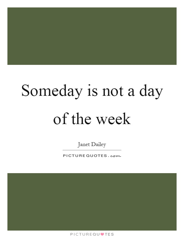 Someday is not a day of the week Picture Quote #1