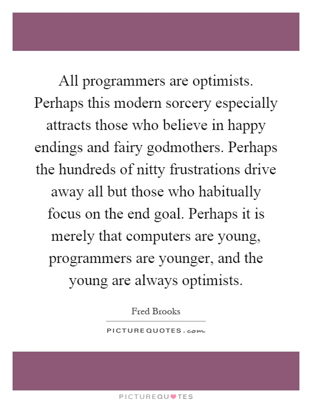 All programmers are optimists. Perhaps this modern sorcery especially attracts those who believe in happy endings and fairy godmothers. Perhaps the hundreds of nitty frustrations drive away all but those who habitually focus on the end goal. Perhaps it is merely that computers are young, programmers are younger, and the young are always optimists Picture Quote #1