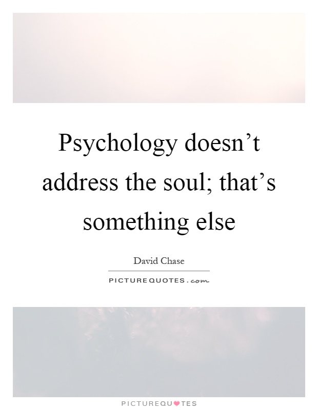 Psychology doesn't address the soul; that's something else Picture Quote #1