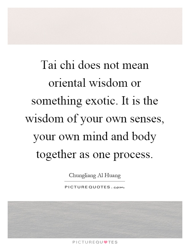 Tai chi does not mean oriental wisdom or something exotic. It is the wisdom of your own senses, your own mind and body together as one process Picture Quote #1