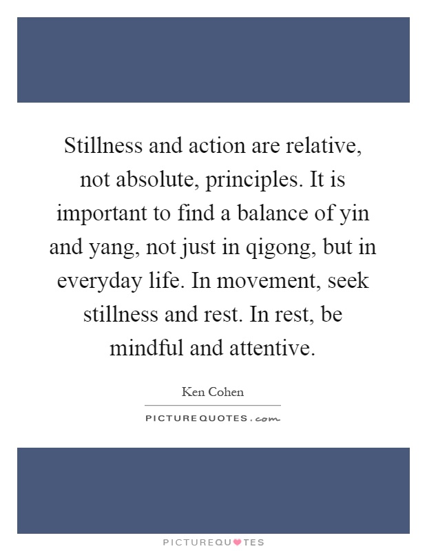 Stillness and action are relative, not absolute, principles. It is important to find a balance of yin and yang, not just in qigong, but in everyday life. In movement, seek stillness and rest. In rest, be mindful and attentive Picture Quote #1