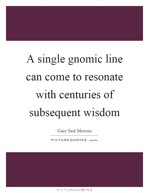 A single gnomic line can come to resonate with centuries of subsequent wisdom Picture Quote #1