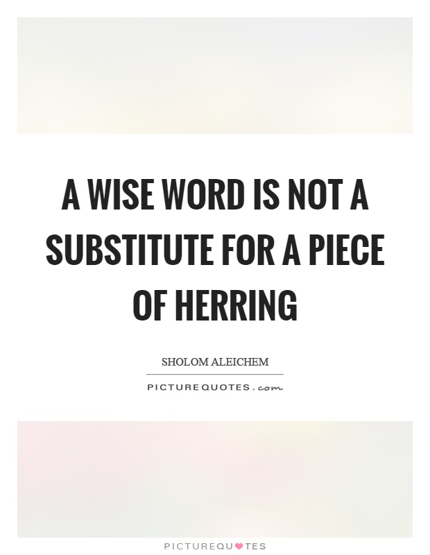 A wise word is not a substitute for a piece of herring Picture Quote #1