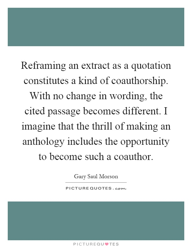 Reframing an extract as a quotation constitutes a kind of coauthorship. With no change in wording, the cited passage becomes different. I imagine that the thrill of making an anthology includes the opportunity to become such a coauthor Picture Quote #1