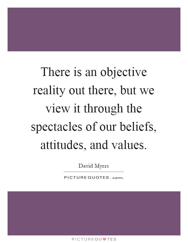There is an objective reality out there, but we view it through the spectacles of our beliefs, attitudes, and values Picture Quote #1