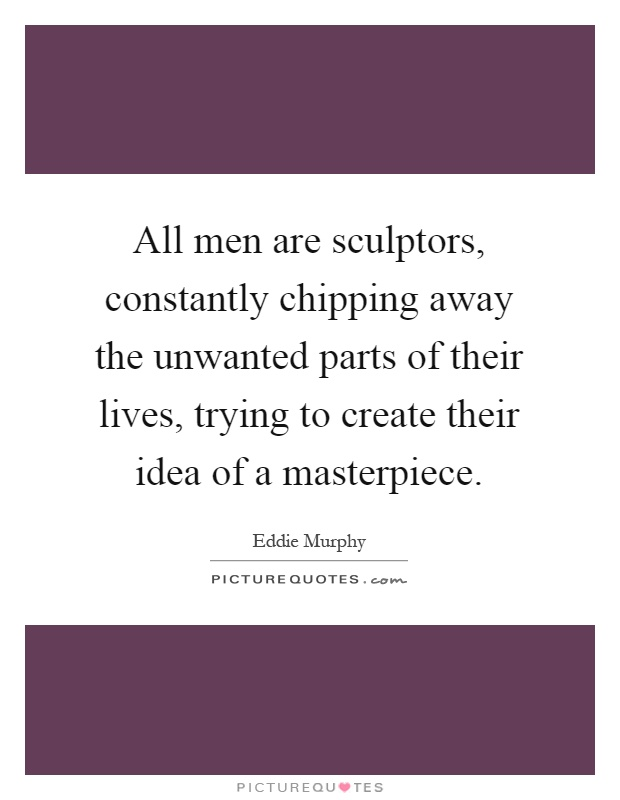 All men are sculptors, constantly chipping away the unwanted parts of their lives, trying to create their idea of a masterpiece Picture Quote #1