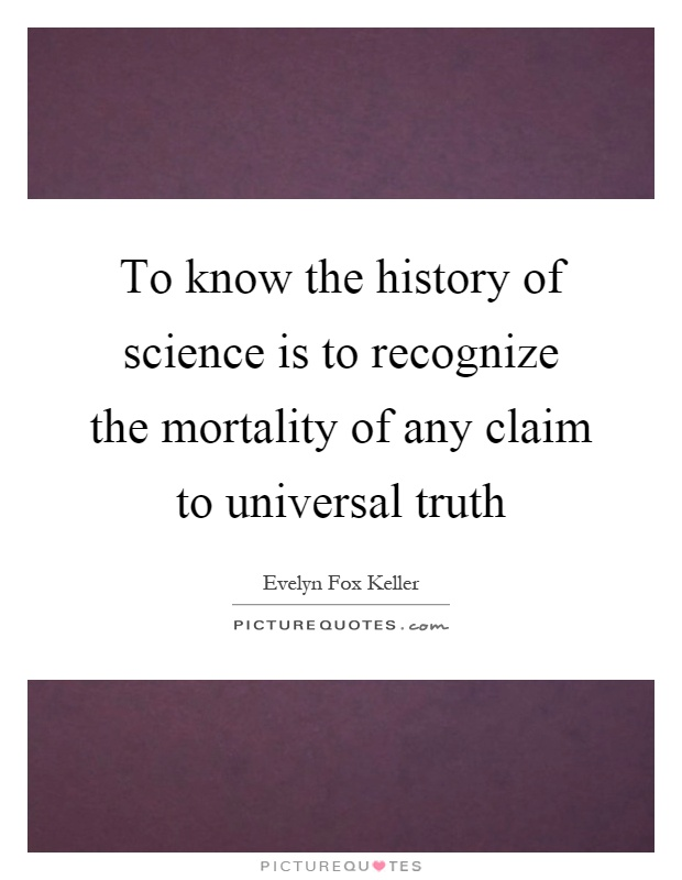To know the history of science is to recognize the mortality of any claim to universal truth Picture Quote #1