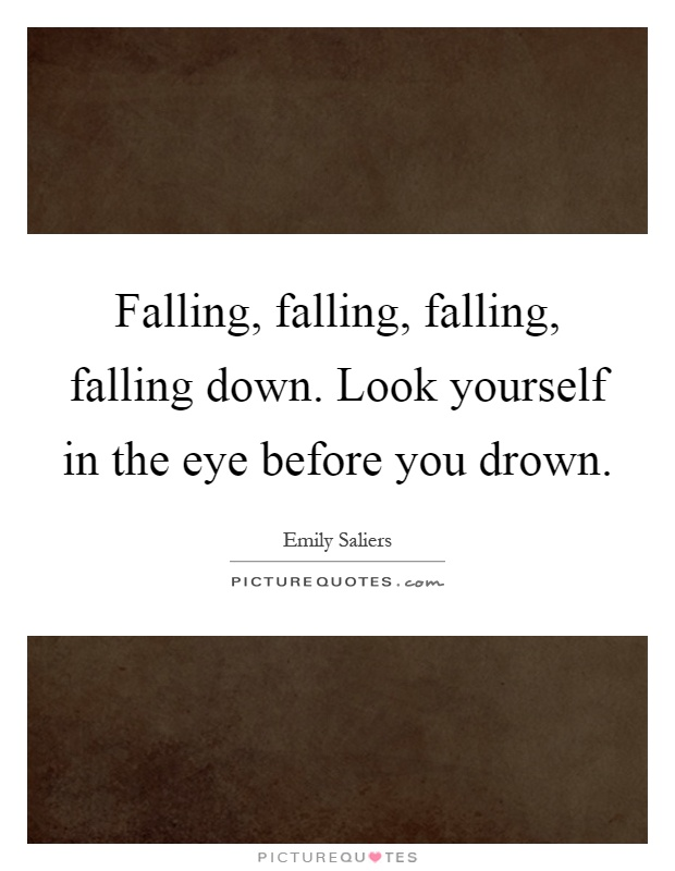 Falling, falling, falling, falling down. Look yourself in the eye before you drown Picture Quote #1