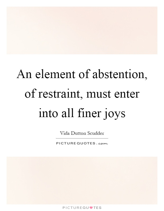 An element of abstention, of restraint, must enter into all finer joys Picture Quote #1