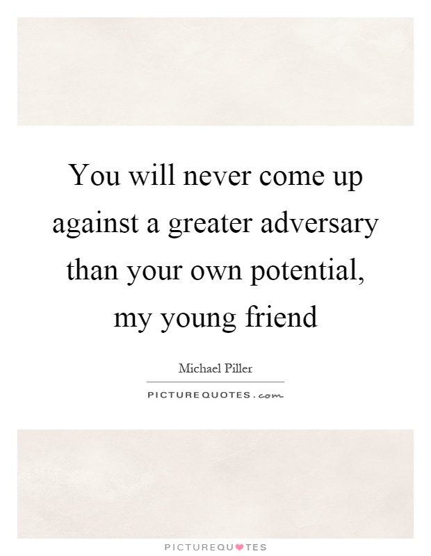 You will never come up against a greater adversary than your own potential, my young friend Picture Quote #1