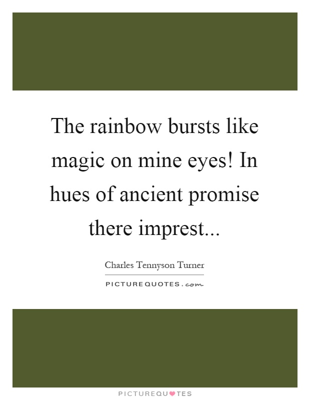 The rainbow bursts like magic on mine eyes! In hues of ancient promise there imprest Picture Quote #1