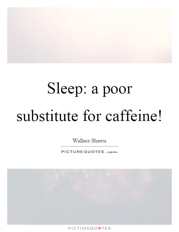 Sleep: a poor substitute for caffeine! Picture Quote #1