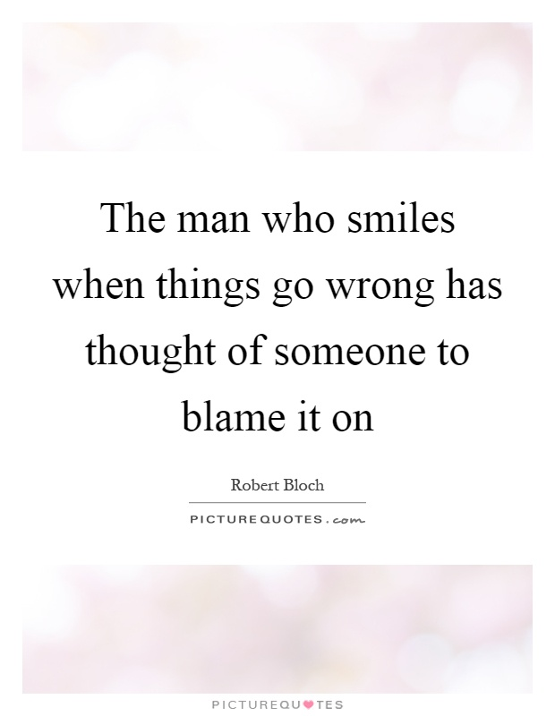 The man who smiles when things go wrong has thought of someone to blame it on Picture Quote #1