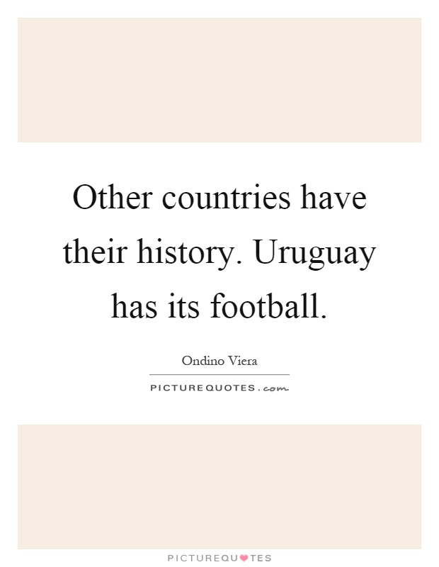 Other countries have their history. Uruguay has its football Picture Quote #1