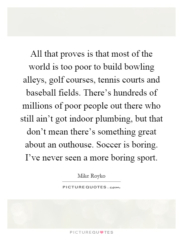 All that proves is that most of the world is too poor to build bowling alleys, golf courses, tennis courts and baseball fields. There's hundreds of millions of poor people out there who still ain't got indoor plumbing, but that don't mean there's something great about an outhouse. Soccer is boring. I've never seen a more boring sport Picture Quote #1