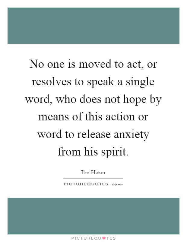 No one is moved to act, or resolves to speak a single word, who does not hope by means of this action or word to release anxiety from his spirit Picture Quote #1
