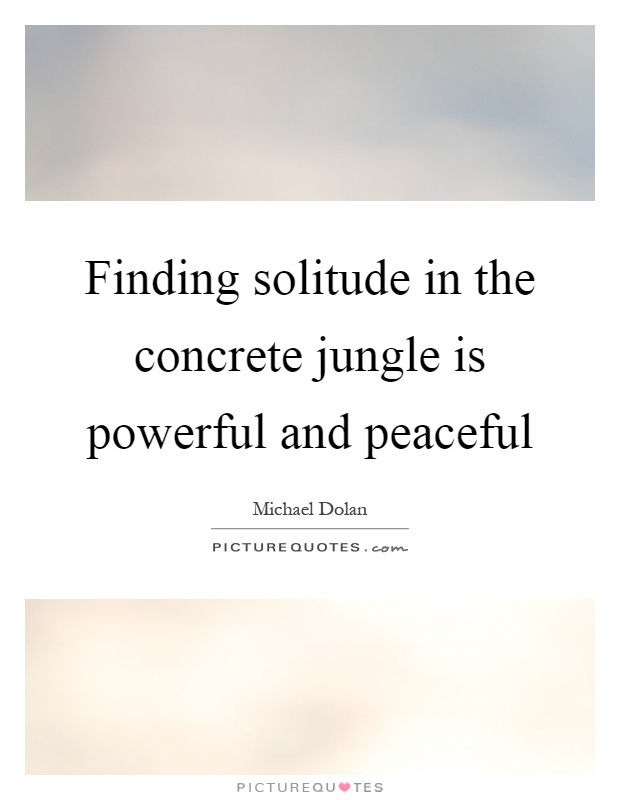 Finding solitude in the concrete jungle is powerful and peaceful Picture Quote #1