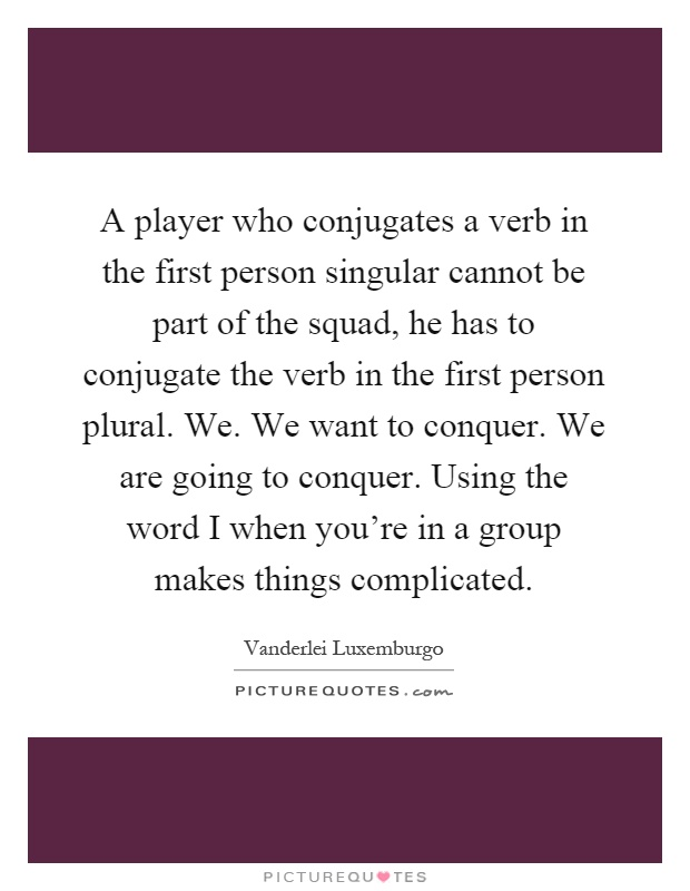 A player who conjugates a verb in the first person singular cannot be part of the squad, he has to conjugate the verb in the first person plural. We. We want to conquer. We are going to conquer. Using the word I when you're in a group makes things complicated Picture Quote #1